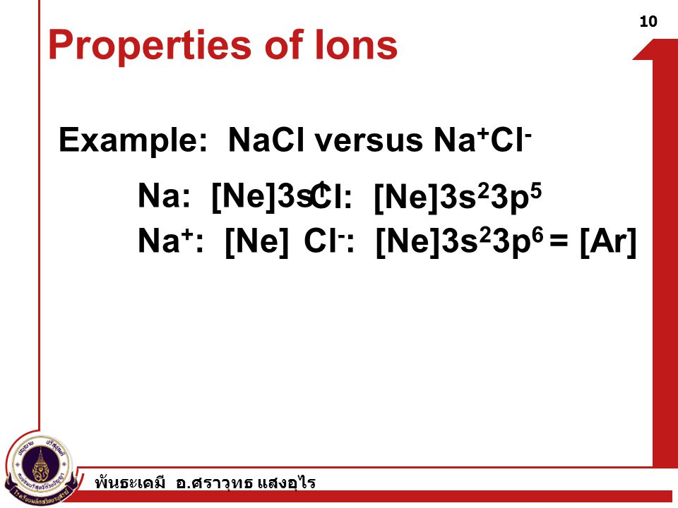 Properties of Ions Example: NaCl versus Na+Cl- Na: [Ne]3s1